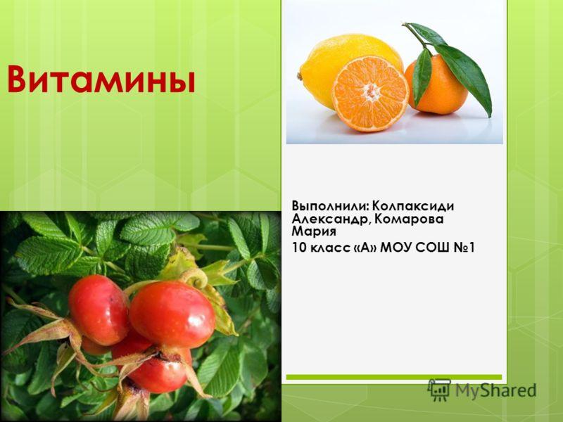 Витамины Выполнили: Колпаксиди Александр, Комарова Мария 10 класс «А» МОУ СОШ 1