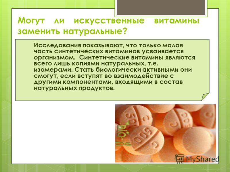 Могут ли искусственные витамины заменить натуральные? Исследования показывают, что только малая часть синтетических витаминов усваивается организмом. Синтетические витамины являются всего лишь копиями натуральных, т.е. изомерами. Стать биологически а