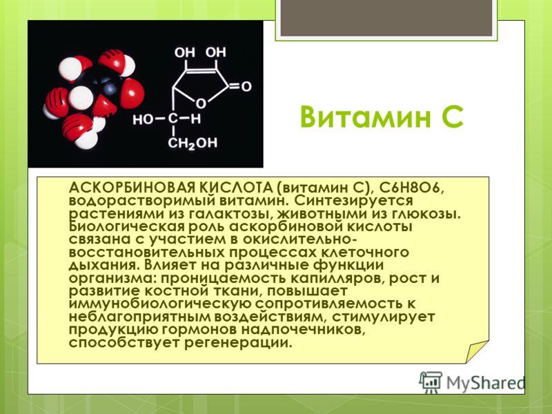 Витамин С АСКОРБИНОВАЯ КИСЛОТА (витамин С), С6Н8О6, водорастворимый витамин. Синтезируется растениями из галактозы, животными из глюкозы. Биологическая роль аскорбиновой кислоты связана с участием в окислительно- восстановительных процессах клеточног