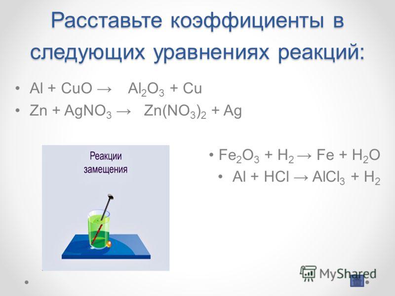 Расставьте коэффициенты в следующих уравнениях реакций: Al + CuO Al 2 O 3 + Cu Zn + AgNO 3 Zn(NO 3 ) 2 + Ag Fe 2 O 3 + H 2 Fe + H 2 O Al + HCl AlCl 3 + H 2