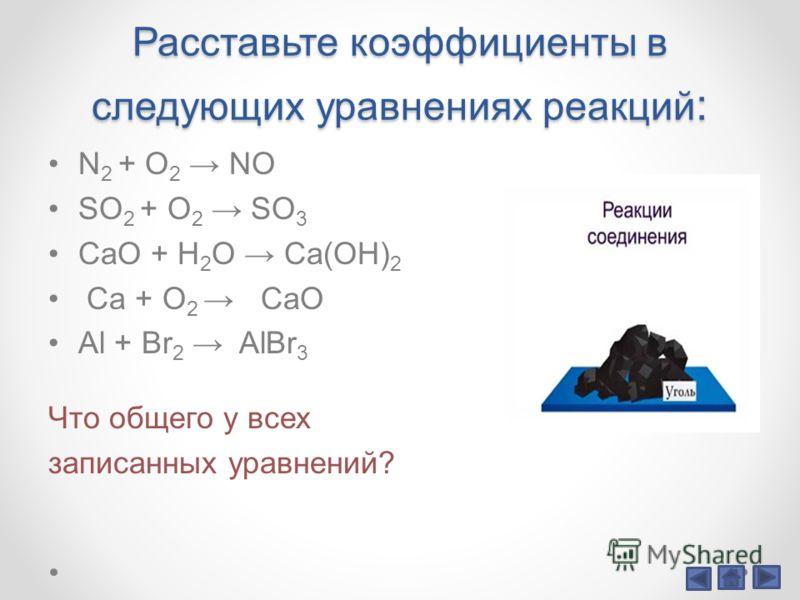 Расставьте коэффициенты в следующих уравнениях реакций : N 2 + O 2 NO SO 2 + O 2 SO 3 CaO + H 2 O Ca(OH) 2 Ca + O 2 CaO Al + Br 2 AlBr 3 Что общего у всех записанных уравнений?
