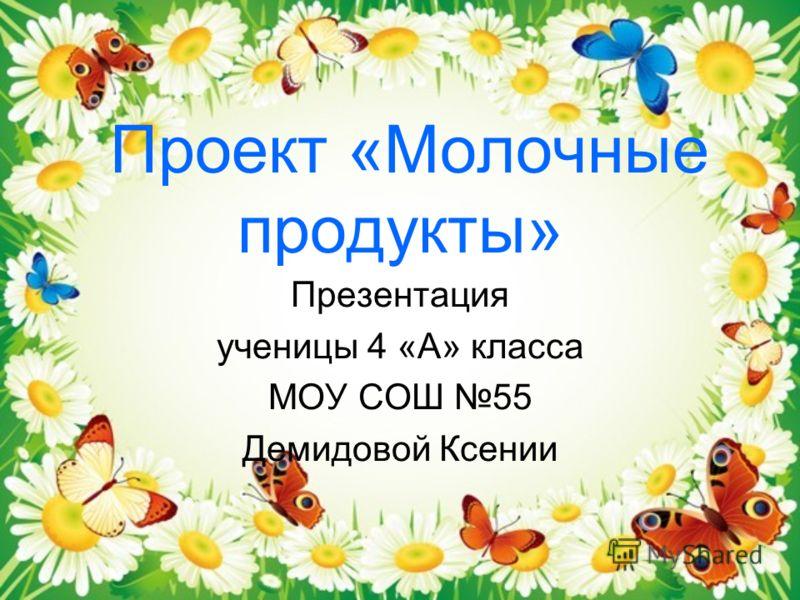 Проект «Молочные продукты» Презентация ученицы 4 «А» класса МОУ СОШ 55 Демидовой Ксении