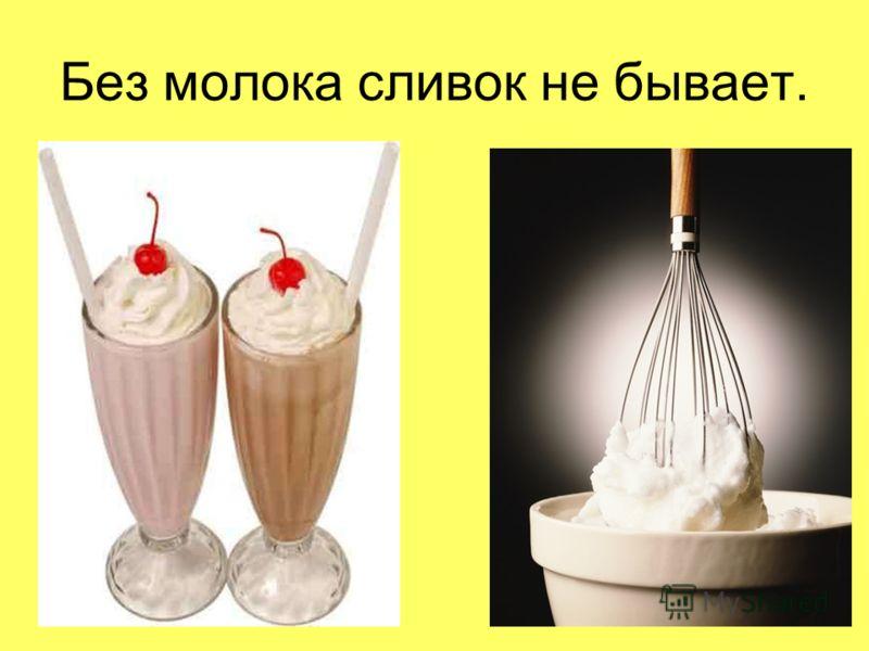 Без молока сливок не бывает.