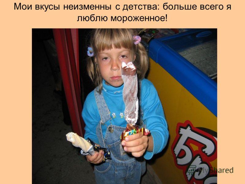 Мои вкусы неизменны с детства: больше всего я люблю мороженное!