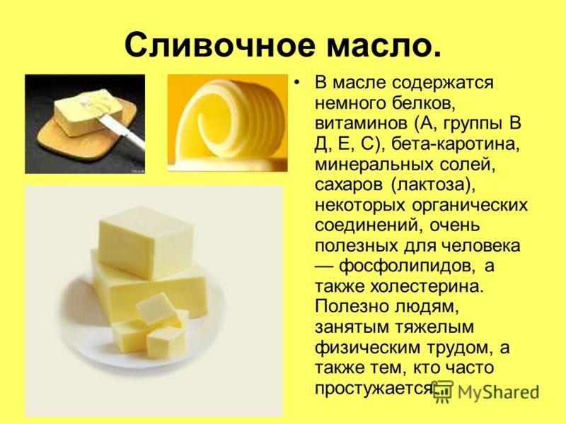 Сливочное масло. В масле содержатся немного белков, витаминов (А, группы В Д, Е, С), бета-каротина, минеральных солей, сахаров (лактоза), некоторых органических соединений, очень полезных для человека фосфолипидов, а также холестерина. Полезно людям,