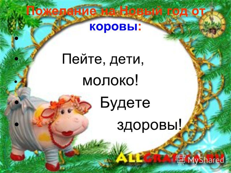 Пожелание на Новый год от коровы: Пейте, дети, молоко! Будете здоровы!