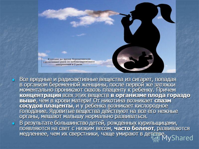 Все вредные и радиоактивные вещества из сигарет, попадая в организм беременной женщины, после первой же затяжки моментально проникают сквозь плаценту к ребенку. Причем концентрация всех этих веществ в организме плода гораздо выше, чем в крови матери!