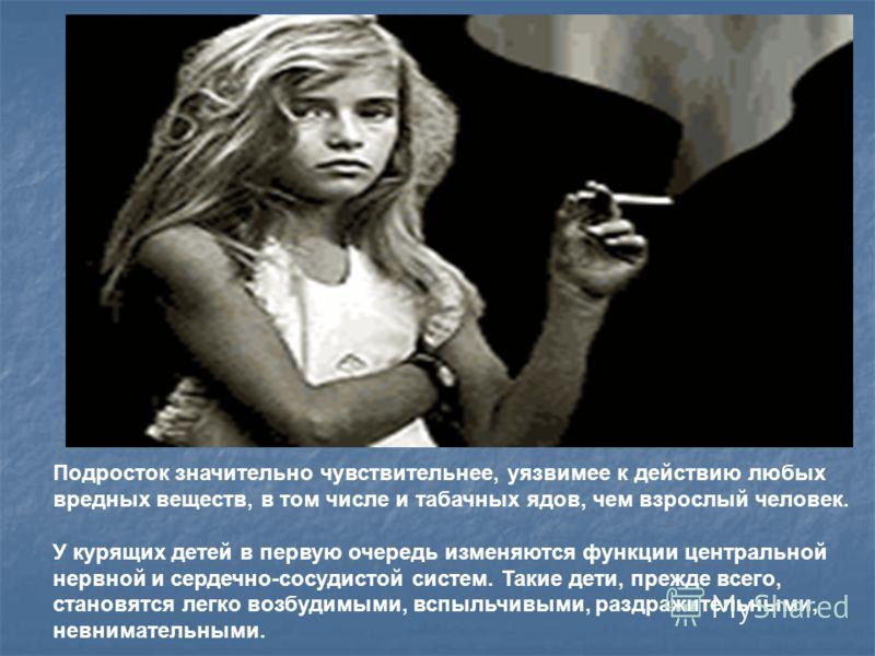Подросток значительно чувствительнее, уязвимее к действию любых вредных веществ, в том числе и табачных ядов, чем взрослый человек. У курящих детей в первую очередь изменяются функции центральной нервной и сердечно-сосудистой систем. Такие дети, преж