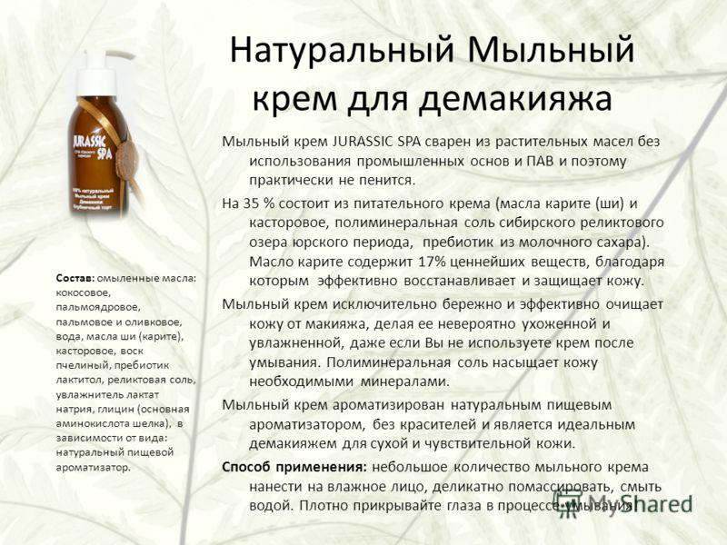 Натуральный Мыльный крем для демакияжа Мыльный крем JURASSIC SPA сварен из растительных масел без использования промышленных основ и ПАВ и поэтому практически не пенится. На 35 % состоит из питательного крема (масла карите (ши) и касторовое, полимине