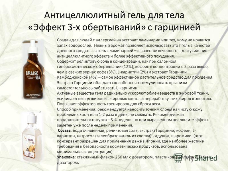 Антицеллюлитный гель для тела «Эффект 3-х обертываний» с гарцинией Создан для людей с аллергией на экстракт ламинарии или тех, кому не нравится запах водорослей. Нежный аромат позволяет использовать это т гель в качестве дневного средства, а гель с л
