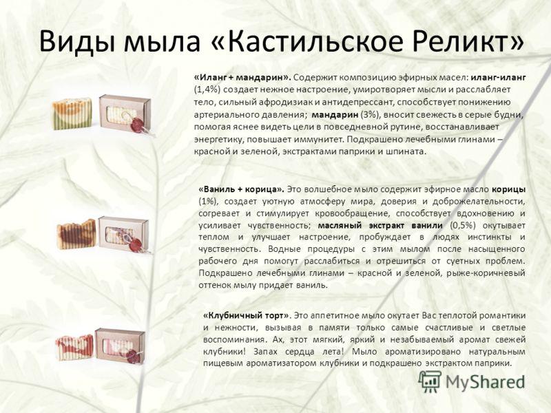 Виды мыла «Кастильское Реликт» «Иланг + мандарин». Содержит композицию эфирных масел: иланг-иланг (1,4%) создает нежное настроение, умиротворяет мысли и расслабляет тело, сильный афродизиак и антидепрессант, способствует понижению артериального давле