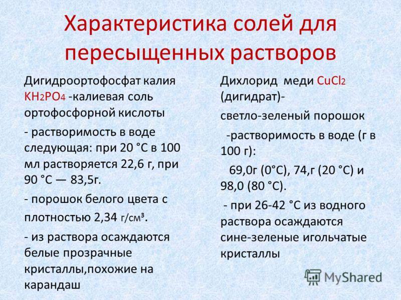 Характеристика солей для пересыщенных растворов Дигидроортофосфат калия KH 2 PO 4 -калиевая соль ортофосфорной кислоты - растворимость в воде следующая: при 20 °C в 100 мл растворяется 22,6 г, при 90 °C 83,5г. - порошок белого цвета с плотностью 2,34