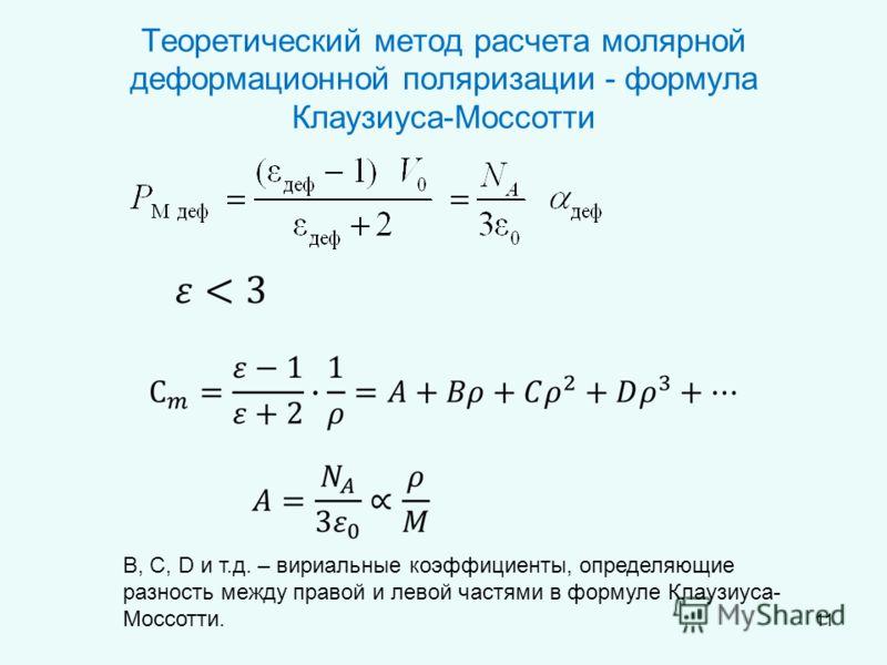 Теоретический метод расчета молярной деформационной поляризации - формула Клаузиуса-Моссотти В, С, D и т.д. – вириальные коэффициенты, определяющие разность между правой и левой частями в формуле Клаузиуса- Моссотти. 11