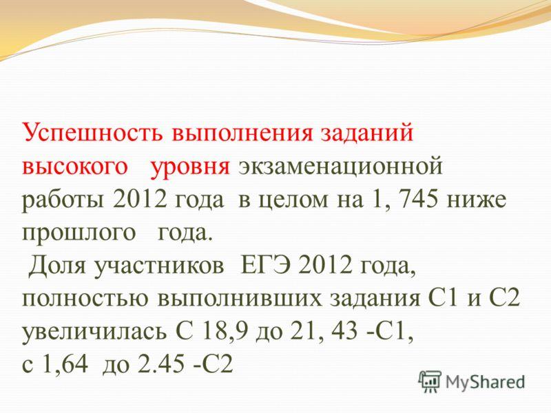 Успешность выполнения заданий высокого уровня экзаменационной работы 2012 года в целом на 1, 745 ниже прошлого года. Доля участников ЕГЭ 2012 года, полностью выполнивших задания С1 и С2 увеличилась С 18,9 до 21, 43 -С1, с 1,64 до 2.45 -С2