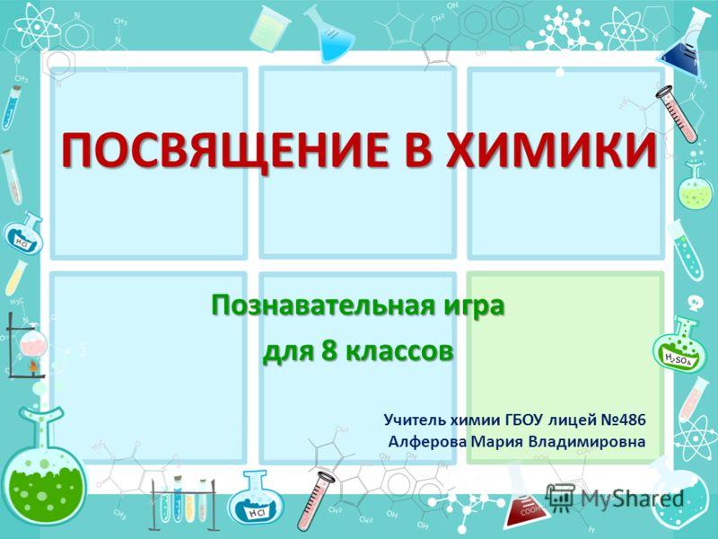 ПОСВЯЩЕНИЕ В ХИМИКИ Познавательная игра для 8 классов Учитель химии ГБОУ лицей 486 Алферова Мария Владимировна