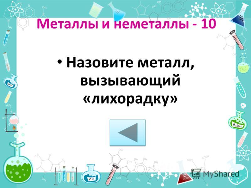 Металлы и неметаллы - 10 Назовите металл, вызывающий «лихорадку»