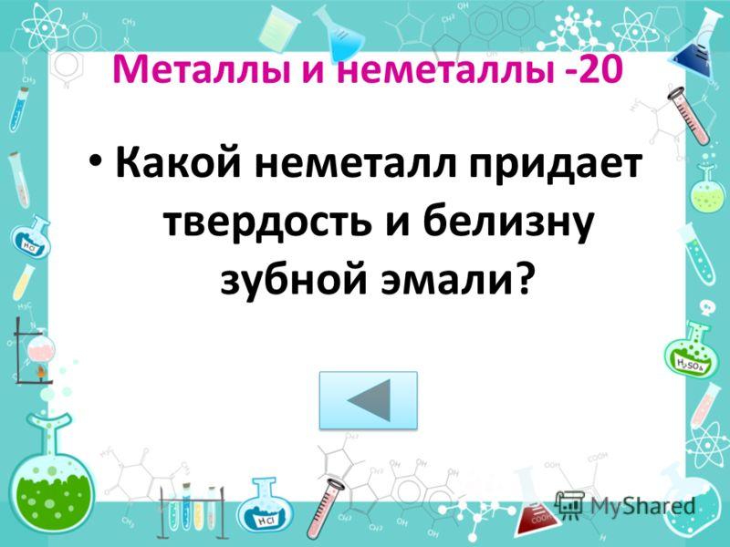 Металлы и неметаллы -20 Какой неметалл придает твердость и белизну зубной эмали?