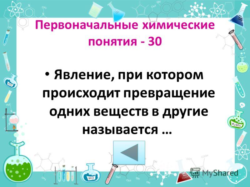 Явление, при котором происходит превращение одних веществ в другие называется … Первоначальные химические понятия - 30
