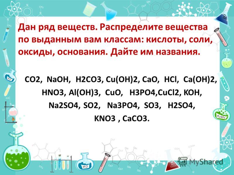 Дан ряд веществ. Распределите вещества по выданным вам классам: кислоты, соли, оксиды, основания. Дайте им названия. CO2, NaOH, H2CO3, Cu(OH)2, CaO, HCl, Ca(OH)2, HNO3, Al(OH)3, CuO, H3PO4,CuCl2, KOH, Na2SO4, SO2, Na3PO4, SO3, H2SO4, KNO3, CaCO3.