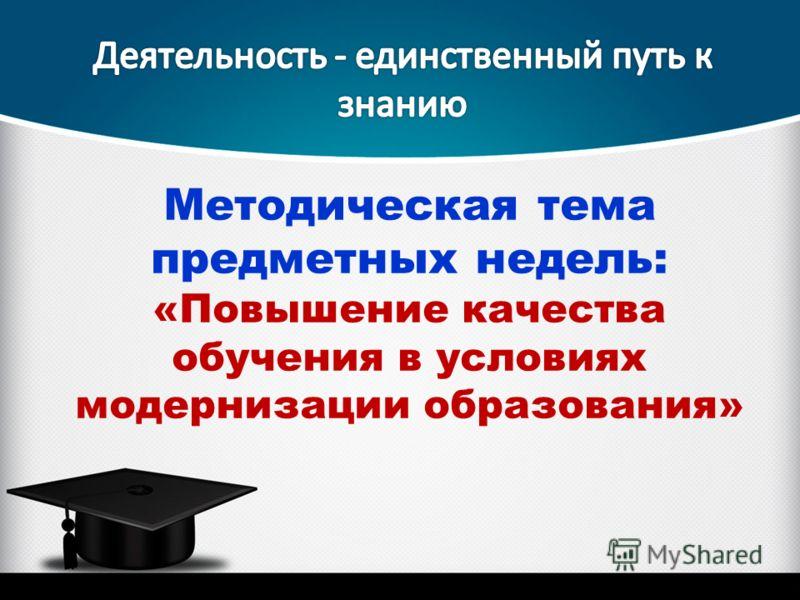 Методическая тема предметных недель: «Повышение качества обучения в условиях модернизации образования»