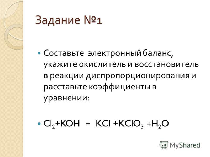 Задание 1 Составьте электронный баланс, укажите окислитель и восстановитель в реакции диспропорционирования и расставьте коэффициенты в уравнении : Cl 2 +KOH = KCl +KClO 3 +H 2 O