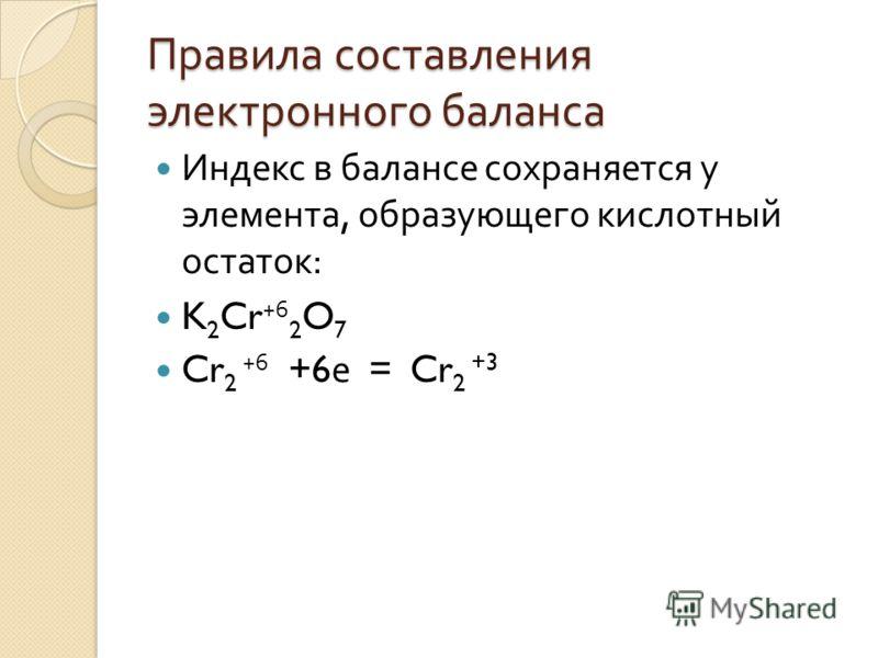 Правила составления электронного баланса Индекс в балансе сохраняется у элемента, образующего кислотный остаток : K 2 Cr +6 2 O 7 Cr 2 +6 +6 е = Cr 2 +3