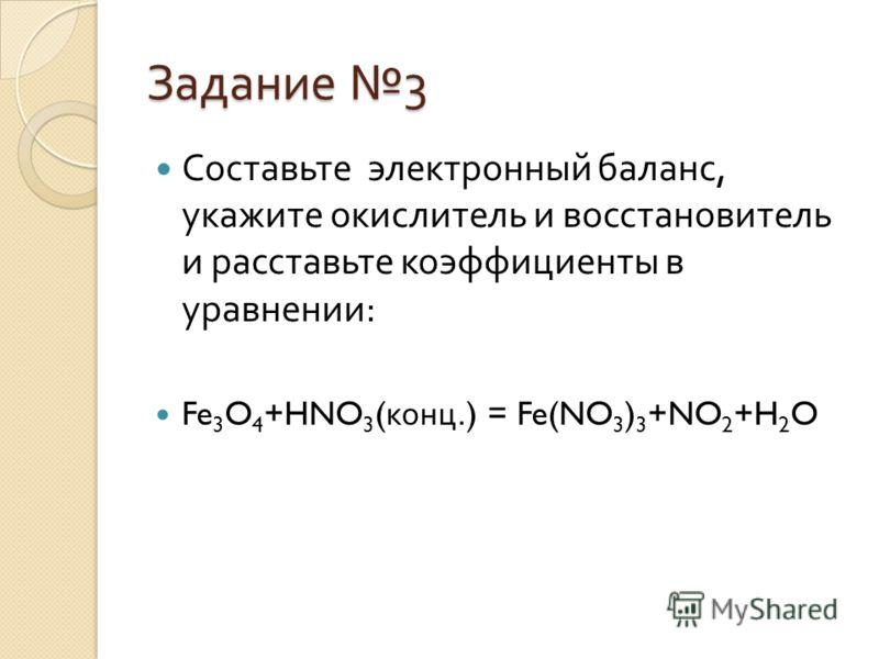 Задание 3 Составьте электронный баланс, укажите окислитель и восстановитель и расставьте коэффициенты в уравнении : Fe 3 O 4 +HNO 3 ( конц.) = Fe(NO 3 ) 3 +NO 2 +H 2 O
