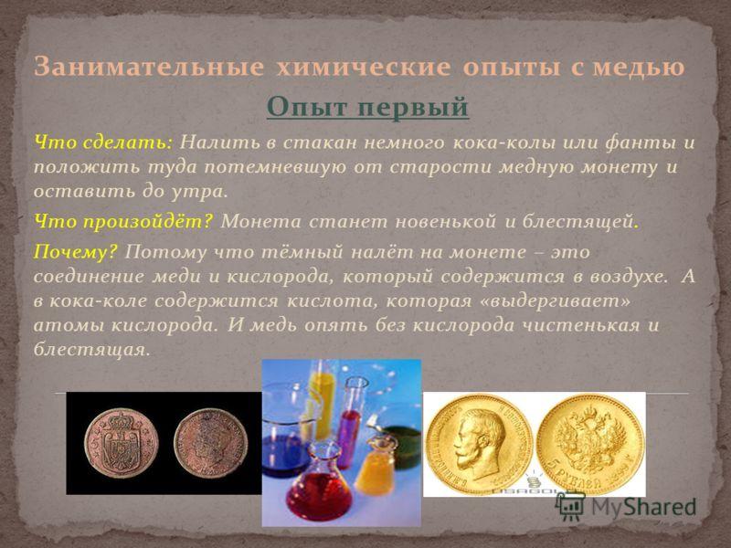 Занимательные химические опыты с медью Опыт первый Что сделать: Налить в стакан немного кока-колы или фанты и положить туда потемневшую от старости медную монету и оставить до утра. Что произойдёт? Монета станет новенькой и блестящей. Почему? Потому