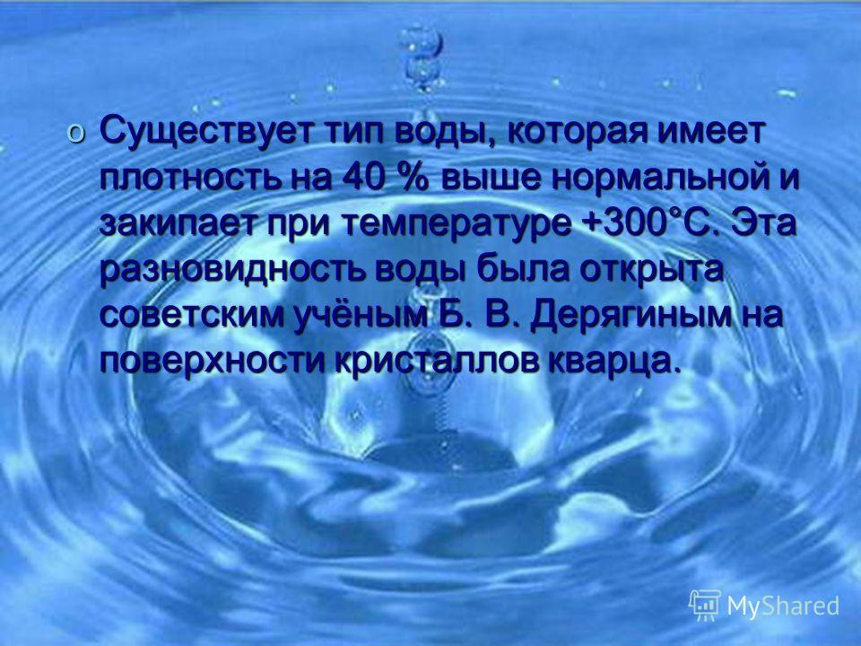 oСoСoСo Существует тип воды, которая имеет плотность на 40 % выше нормальной и закипает при температуре +300°С. Эта разновидность воды была открыта советским учёным Б. В. Дерягиным на поверхности кристаллов кварца.