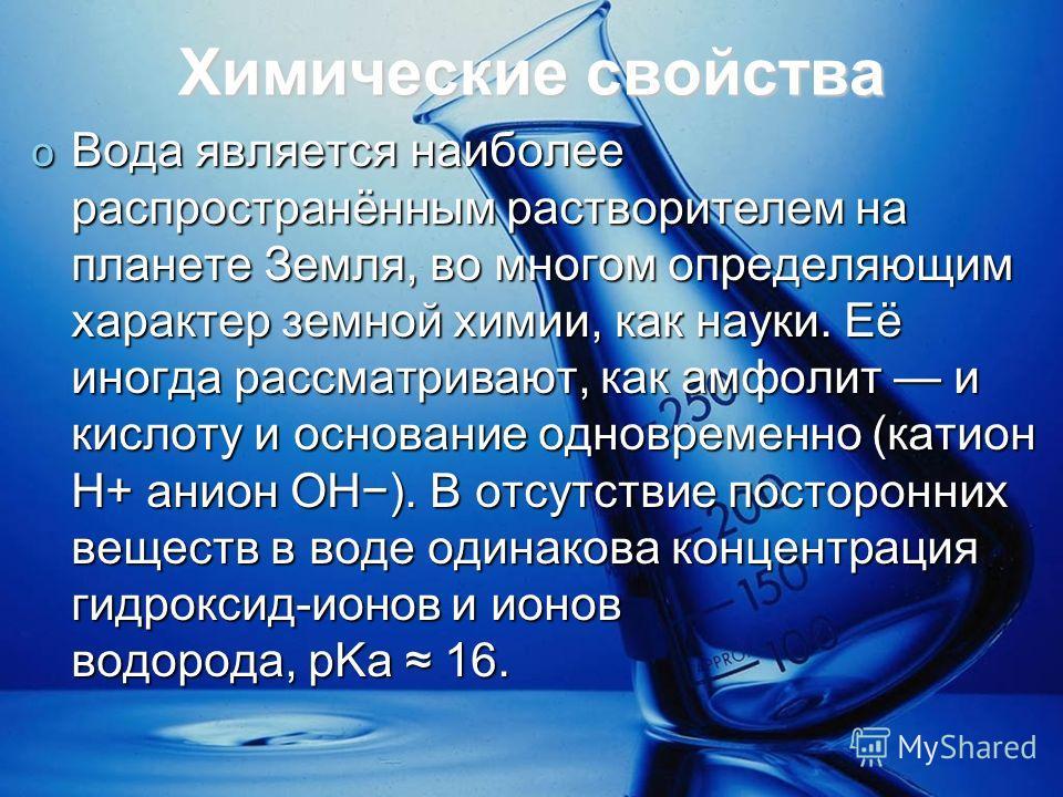 Химические свойства o Вода является наиболее распространённым растворителем на планете Земля, во многом определяющим характер земной химии, как науки. Её иногда рассматривают, как амфолит и кислоту и основание одновременно (катион H+ анион OH). В отс