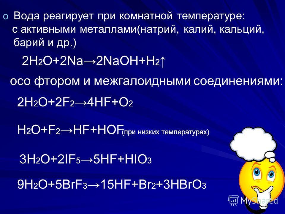 o o Вода реагирует при комнатной температуре: с активными металлами(натрий, калий, кальций, барий и др.) oсо фтором и межгалоидными соединениями: (при низких температурах) 2H 2 O+2Na2NaOH+H 2 H 2 O+F 2 HF+HOF 2H 2 O+2F 2 4HF+O 2 3H 2 O+2IF 5 5HF+HIO
