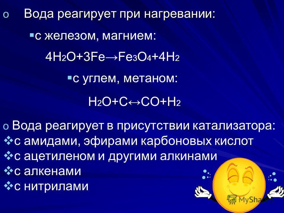 o Вода реагирует при нагревании: с железом, магнием: с углем, метаном: o Вода реагирует в присутствии катализатора: с амидами, эфирами карбоновых кислот с ацетиленом и другими алкинами с алкенами с нитрилами 4H 2 O+3FeFe 3 O 4 +4H 2 H 2 O+CCO+H 2