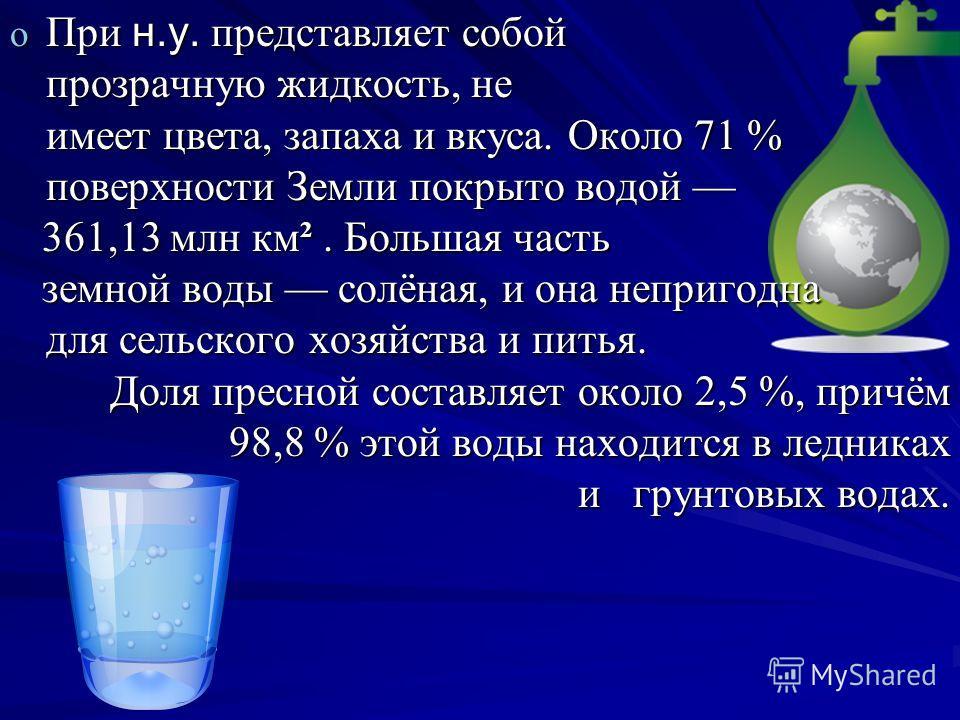 o При н.у. представляет собой прозрачную жидкость, не имеет цвета, запаха и вкуса. Около 71 % поверхности Земли покрыто водой o При н.у. представляет собой прозрачную жидкость, не имеет цвета, запаха и вкуса. Около 71 % поверхности Земли покрыто водо