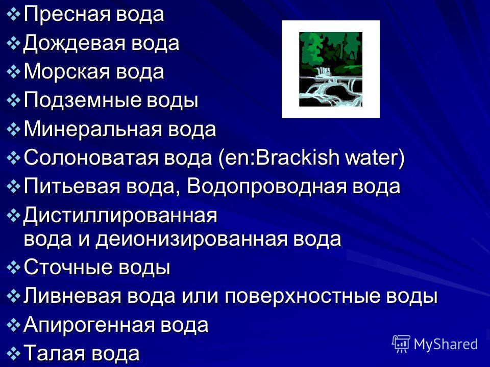 Пресная вода Пресная вода Дождевая вода Дождевая вода Морская вода Морская вода Подземные воды Подземные воды Минеральная вода Минеральная вода Солоноватая вода (en:Brackish water) Солоноватая вода (en:Brackish water) Питьевая вода, Водопроводная вод