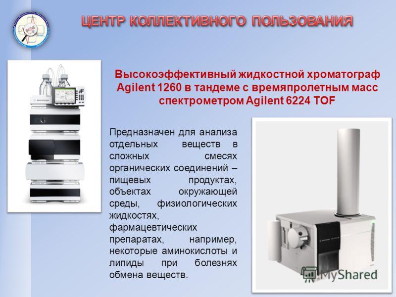 Высокоэффективный жидкостной хроматограф Agilent 1260 в тандеме с времяпролетным масс спектрометром Agilent 6224 TOF Предназначен для анализа отдельных веществ в сложных смесях органических соединений – пищевых продуктах, объектах окружающей среды, ф