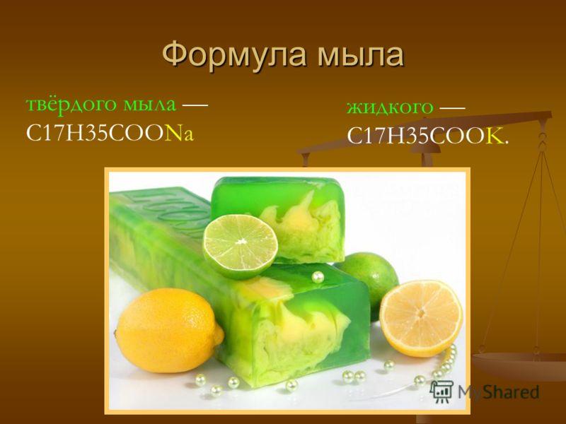 Формула мыла твёрдого мыла C17H35COONa жидкого C17H35COOK.