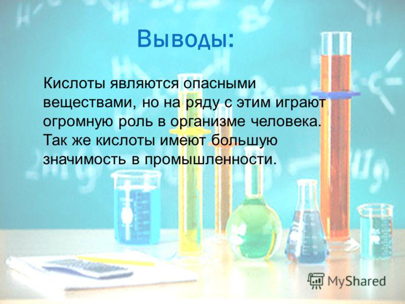 Выводы: Кислоты являются опасными веществами, но на ряду с этим играют огромную роль в организме человека. Так же кислоты имеют большую значимость в промышленности.
