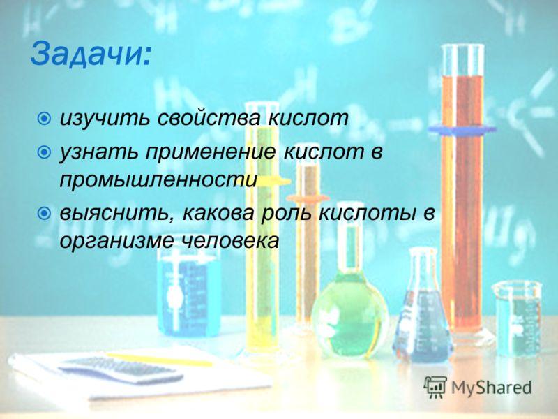 Задачи: изучить свойства кислот узнать применение кислот в промышленности выяснить, какова роль кислоты в организме человека