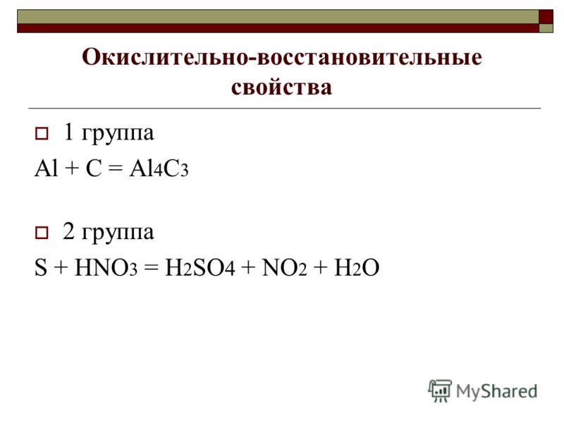 Окислительно-восстановительные свойства 1 группа Al + C = Al 4 C 3 2 группа S + HNO 3 = H 2 SO 4 + NO 2 + H 2 O
