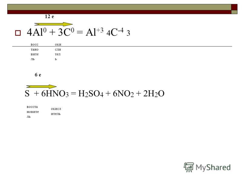 4Al 0 + 3C 0 = Al +3 4 C -4 3 восс тано вите ль оки сли тел ь 12 е S + 6HNO 3 = H 2 SO 4 + 6NO 2 + 2H 2 O восста новите ль окисл итель 6 е