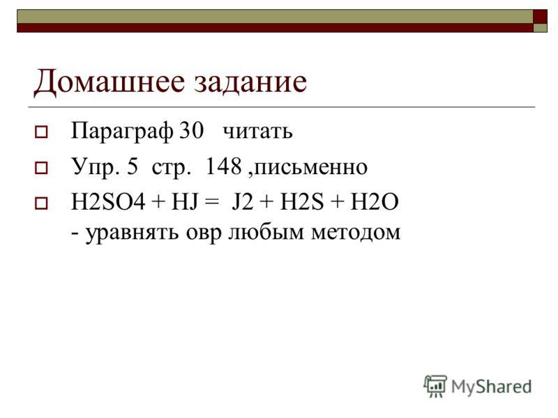 Домашнее задание Параграф 30 читать Упр. 5 стр. 148,письменно H2SO4 + HJ = J2 + H2S + H2O - уравнять овр любым методом