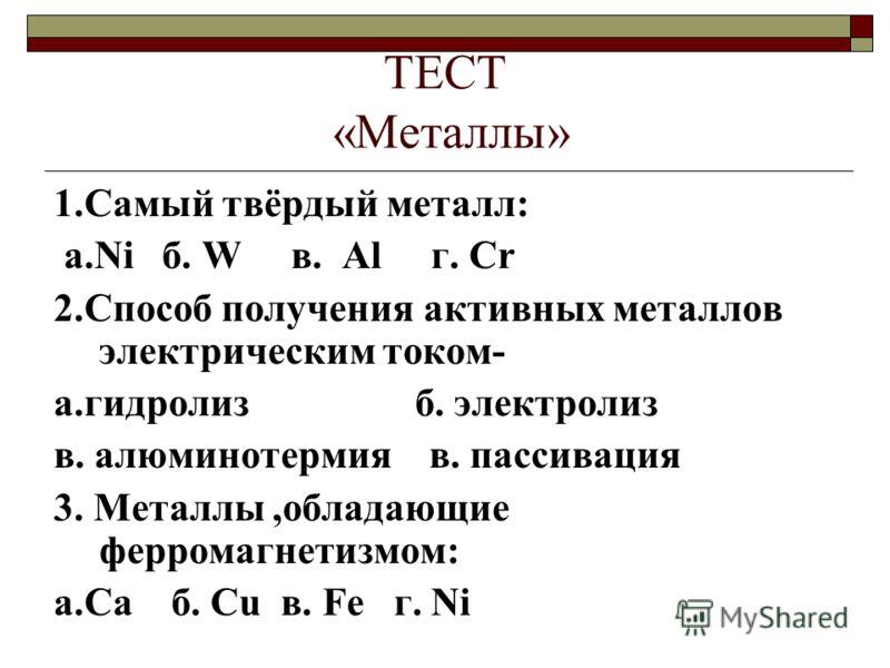ТЕСТ «Металлы» 1.Самый твёрдый металл: а.Ni б. W в. Al г. Cr 2.Способ получения активных металлов электрическим током- а.гидролиз б. электролиз в. алюминотермия в. пассивация 3. Металлы,обладающие ферромагнетизмом: а.Ca б. Cu в. Fe г. Ni