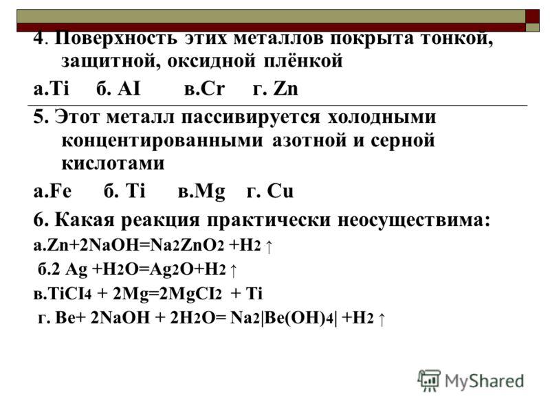 4. Поверхность этих металлов покрыта тонкой, защитной, оксидной плёнкой а.Ti б. AI в.Cr г. Zn 5. Этот металл пассивируется холодными концентированными азотной и серной кислотами а.Fe б. Ti в.Mg г. Cu 6. Какая реакция практически неосуществима: а.Zn+2