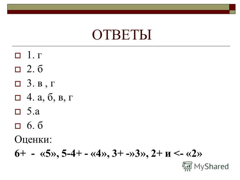 ОТВЕТЫ 1. г 2. б 3. в, г 4. а, б, в, г 5.а 6. б Оценки: 6+ - «5», 5-4+ - «4», 3+ -»3», 2+ и