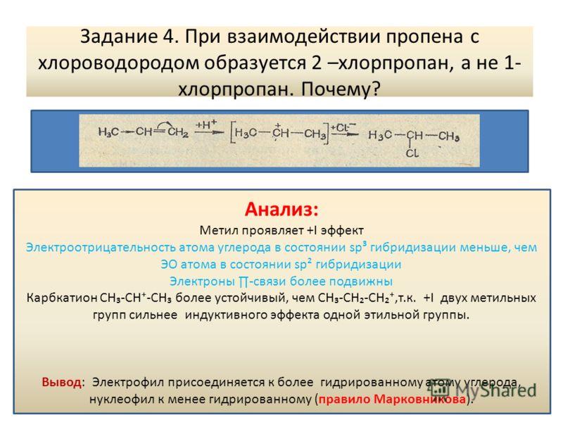 Задание 4. При взаимодействии пропена с хлороводородом образуется 2 –хлорпропан, а не 1- хлорпропан. Почему? Анализ: Метил проявляет +I эффект Электроотрицательность атома углерода в состоянии sp³ гибридизации меньше, чем ЭО атома в состоянии sp² гиб