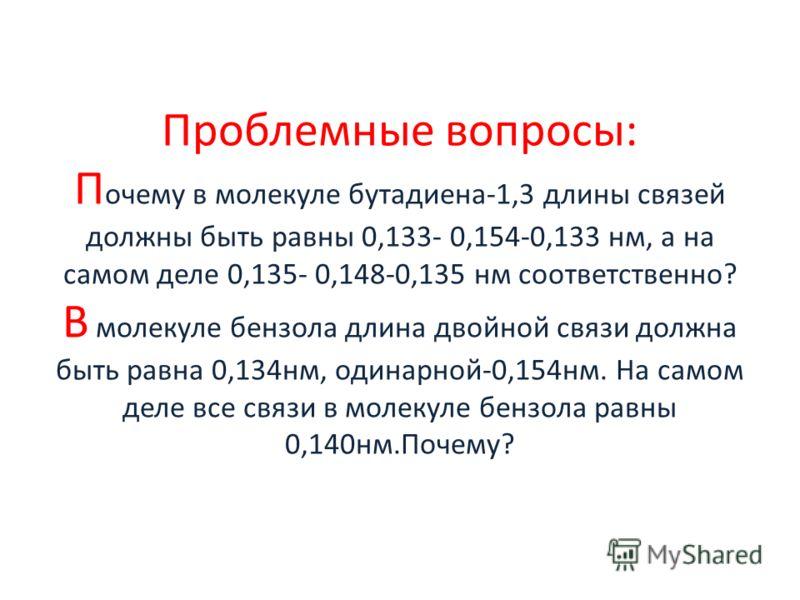 Проблемные вопросы: П очему в молекуле бутадиена-1,3 длины связей должны быть равны 0,133- 0,154-0,133 нм, а на самом деле 0,135- 0,148-0,135 нм соответственно? В молекуле бензола длина двойной связи должна быть равна 0,134нм, одинарной-0,154нм. На с