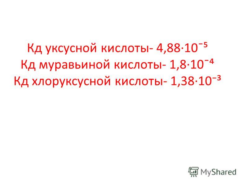 Кд уксусной кислоты- 4,88·10¯ Кд муравьиной кислоты- 1,8·10¯ Кд хлоруксусной кислоты- 1,3810³