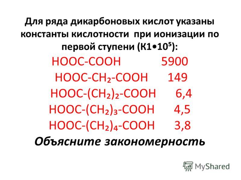 Для ряда дикарбоновых кислот указаны константы кислотности при ионизации по первой ступени (К110): НООС-СООН 5900 НООС-СН-СООН 149 НООС-(СН)-СООН 6,4 НООС-(СН)-СООН 4,5 НООС-(СН)-СООН 3,8 Объясните закономерность