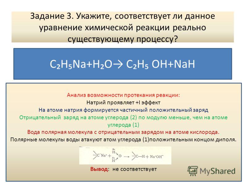 Задание 3. Укажите, соответствует ли данное уравнение химической реакции реально существующему процессу? СНNa+HO СН OН+NaH Анализ возможности протекания реакции: Натрий проявляет +I эффект На атоме натрия формируется частичный положительный заряд Отр