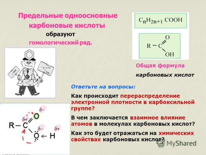 Предельные одноосновные карбоновые кислоты образуют гомологический ряд. Общая формула карбоновых кислот Ответьте на вопросы: Как происходит перераспределение электронной плотности в карбоксильной группе? В чем заключается взаимное влияние атомов в мо